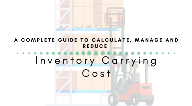 A Complete Guide to Calculate, Manage and Reduce Inventory Carrying Cost